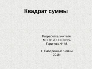 Квадрат суммы Разработка учителя МБОУ «СОШ №52» Гарипова Ф. М. Г. Набережные