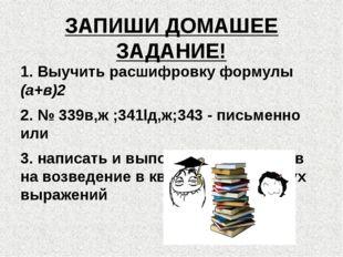 ЗАПИШИ ДОМАШЕЕ ЗАДАНИЕ! 1. Выучить расшифровку формулы (а+в)2 2. № 339в,ж ;34