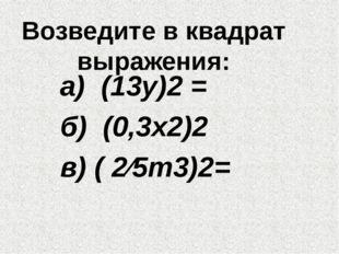 Возведите в квадрат выражения: а) (13у)2 = б) (0,3х2)2 в) ( 2∕5т3)2=