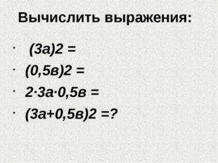 Вычислить выражения: (3а)2 = (0,5в)2 = 2∙3а∙0,5в = (3а+0,5в)2 =?
