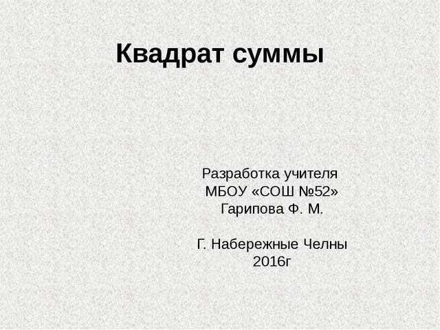 Квадрат суммы Разработка учителя МБОУ «СОШ №52» Гарипова Ф. М. Г. Набережные...