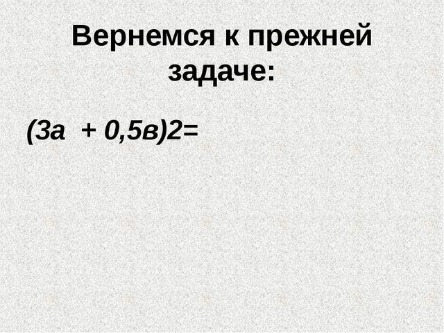 Вернемся к прежней задаче: (3а + 0,5в)2=