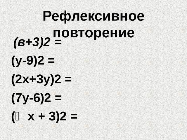 Рефлексивное повторение (в+3)2 = (у-9)2 = (2х+3у)2 = (7у-6)2 = (⅓х + 3)2 =