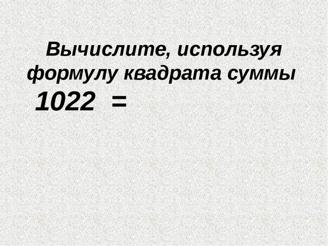 Вычислите, используя формулу квадрата суммы 1022 =