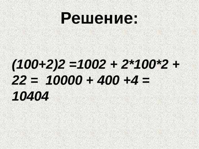 Решение: (100+2)2 =1002 + 2*100*2 + 22 = 10000 + 400 +4 = 10404