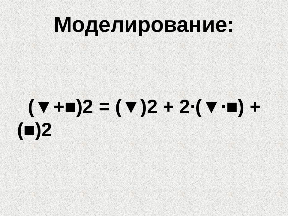 Моделирование: (▼+■)2 = (▼)2 + 2∙(▼∙■) +(■)2