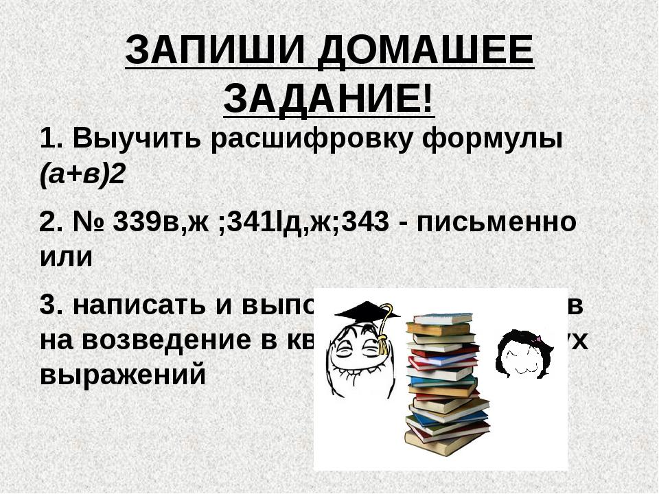 ЗАПИШИ ДОМАШЕЕ ЗАДАНИЕ! 1. Выучить расшифровку формулы (а+в)2 2. № 339в,ж ;34...
