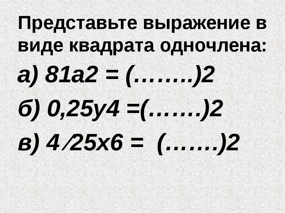 Представьте выражение в виде квадрата одночлена: а) 81а2 = (……..)2 б) 0,25у4...