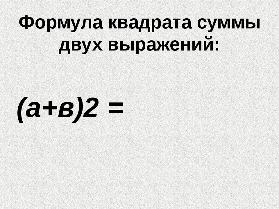 Формула квадрата суммы двух выражений: (а+в)2 =