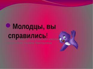 Учитель МБОУ «Полтавская школа» Пророченко Галина Викторовна Молодцы, вы спра