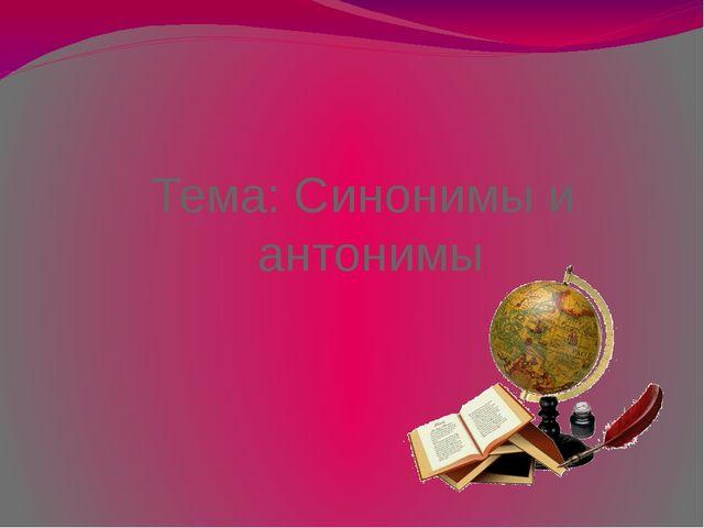 Тема: Синонимы и антонимы