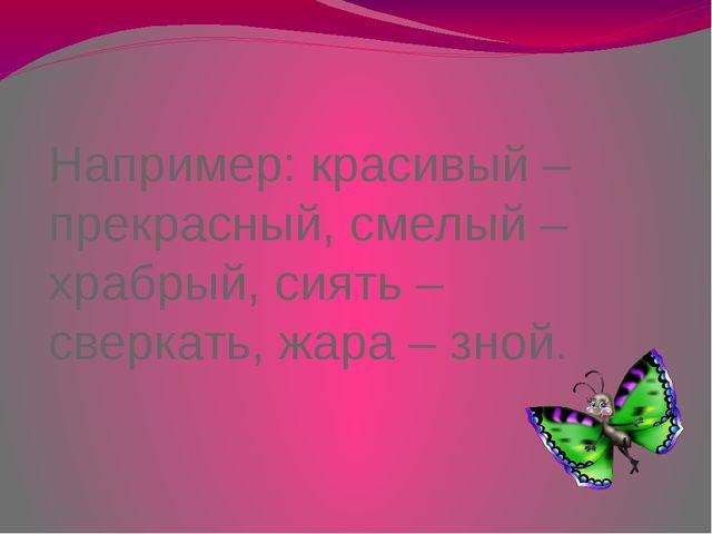 Например: красивый – прекрасный, смелый – храбрый, сиять – сверкать, жара – з...