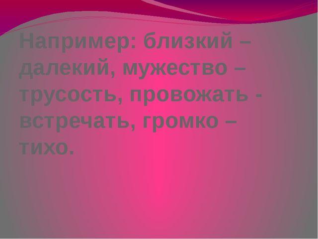 Например: близкий – далекий, мужество – трусость, провожать - встречать, гром...