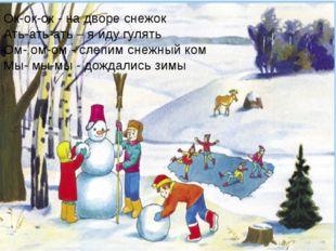 Ок-ок-ок - на дворе снежок Ать-ать-ать – я иду гулять Ом- ом-ом - слепим сне