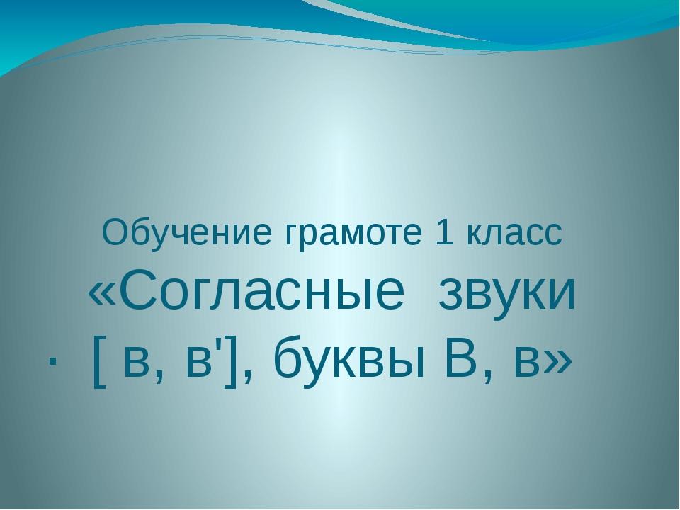 Обучение грамоте 1 класс «Согласные звуки [ в, в'], буквы В, в» .
