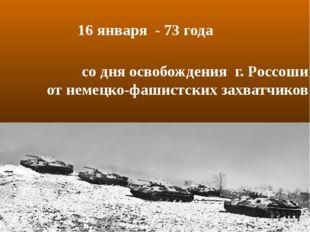 со дня освобождения г. Россоши от немецко-фашистских захватчиков 16 января -
