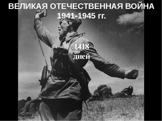 ВЕЛИКАЯ ОТЕЧЕСТВЕННАЯ ВОЙНА 1941-1945 гг. 1418 дней
