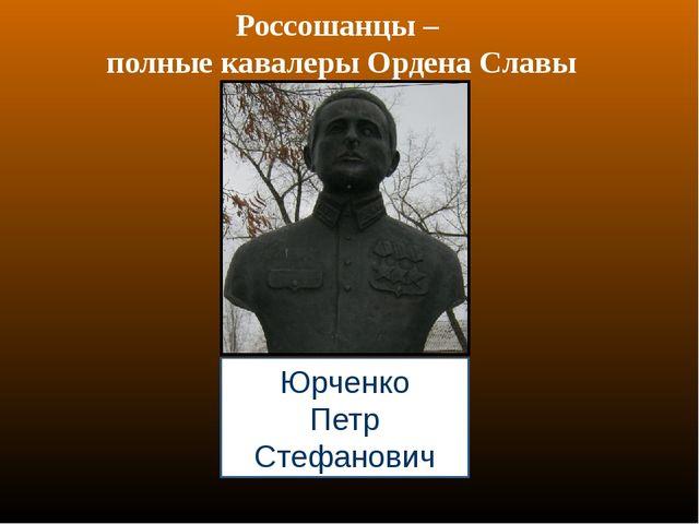 Россошанцы – полные кавалеры Ордена Славы Юрченко Петр Стефанович