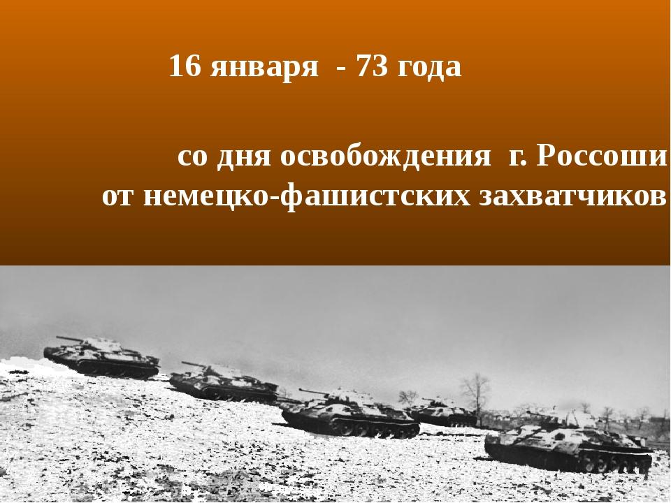 со дня освобождения г. Россоши от немецко-фашистских захватчиков 16 января -...