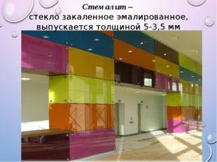 Стемалит – стекло закаленное эмалированное, выпускается толщиной 5-3,5 мм