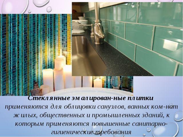 Стеклянные эмалированные плитки применяются для облицовки санузлов, ванных к...