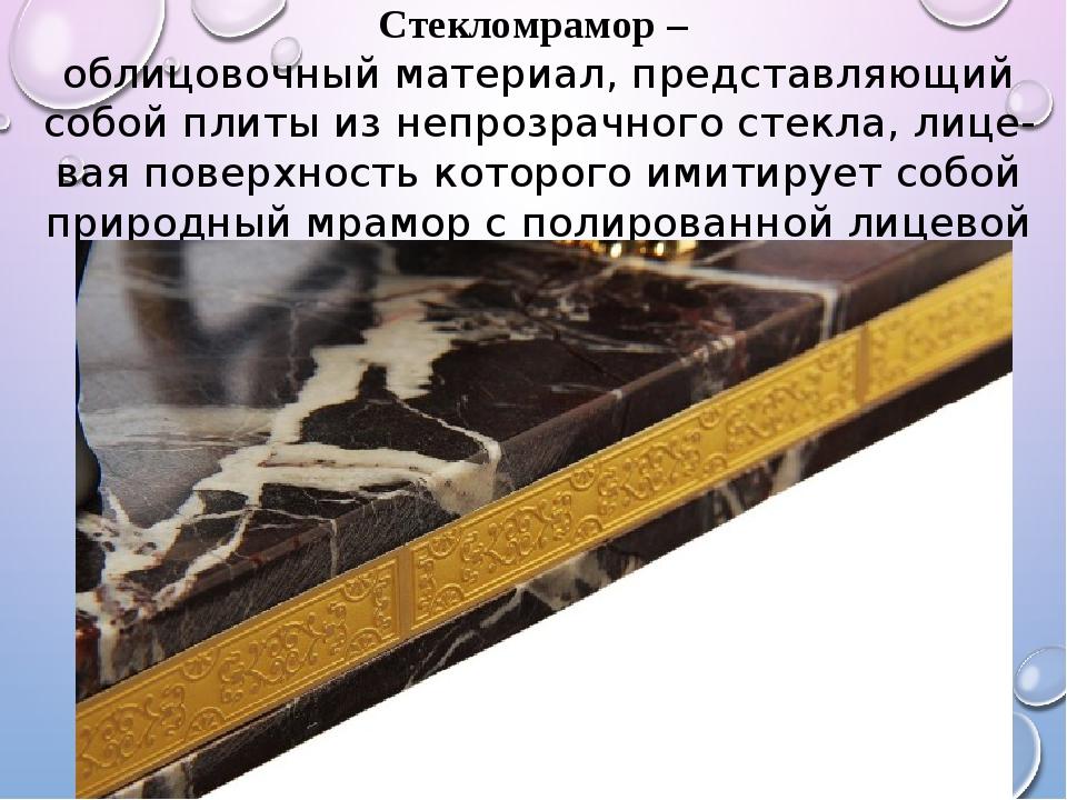 Стекломрамор – облицовочный материал, представляющий собой плиты из непрозрач...