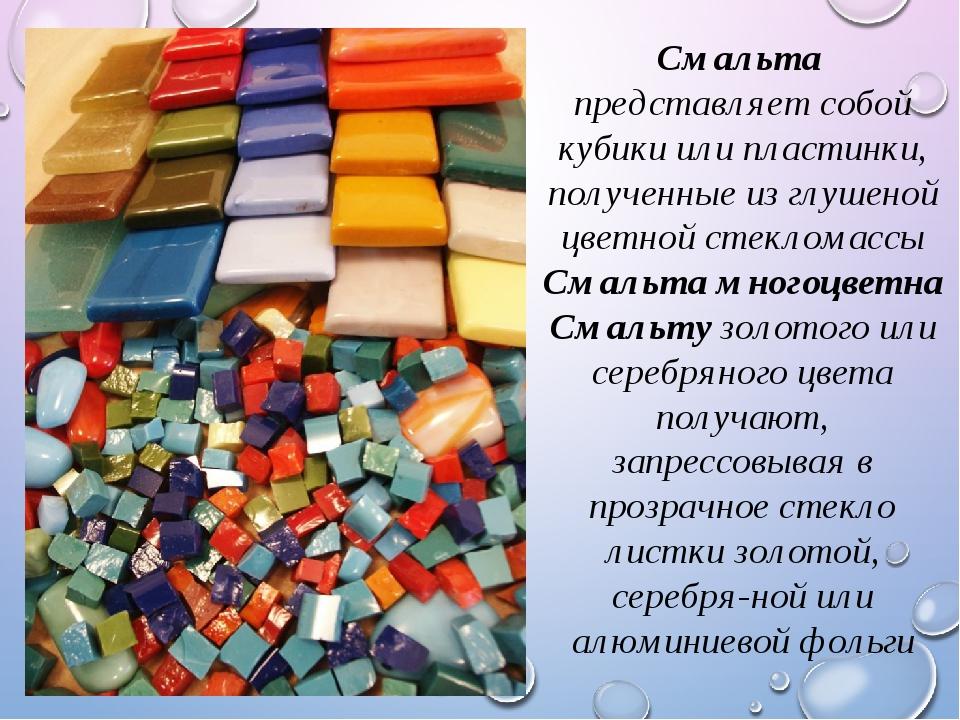 Смальта представляет собой кубики или пластинки, полученные из глушеной цветн...