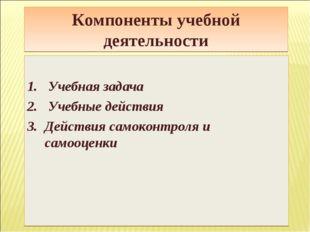Компоненты учебной деятельности Учебная задача Учебные действия Действия само