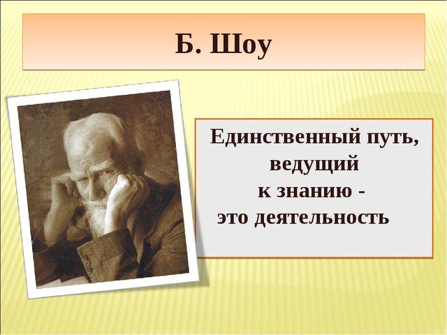 Б. Шоу Единственный путь, ведущий к знанию - это деятельность