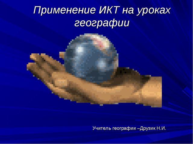 Применение ИКТ на уроках географии Учитель географии –Друзик Н.И....