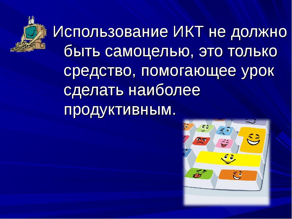 Использование ИКТ не должно быть самоцелью, это только средство, помогающее у...