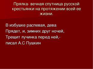 Прялка- вечная спутница русской крестьянки на протяжении всей ее жизни. В изб