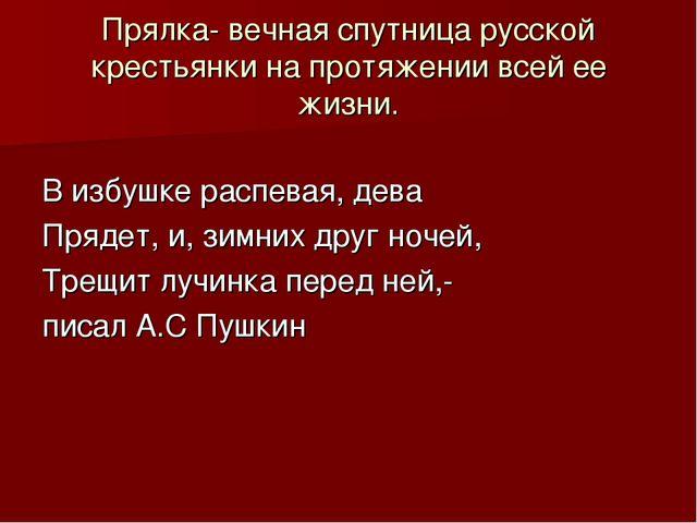 Прялка- вечная спутница русской крестьянки на протяжении всей ее жизни. В изб...