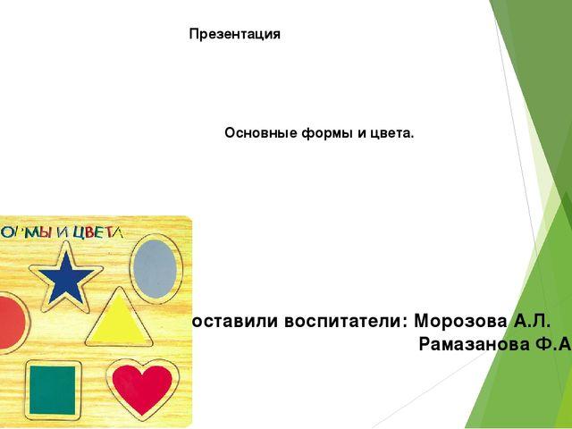 Презентация Основные формы и цвета. Составили воспитатели: Морозова А.Л. Рама...