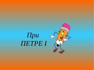 При ПЕТРЕ I