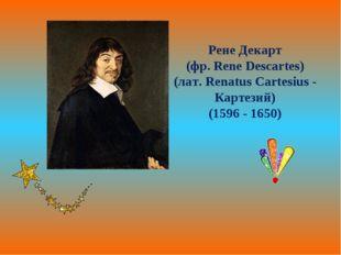 Рене Декарт (фр. Rene Descartes) (лат. Renatus Cartesius - Картезий) (1596 -