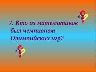 7. Кто из математиков был чемпионом Олимпийских игр?