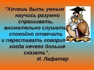"""""""Хочешь быть умным – научись разумно спрашивать, внимательно слушать, спокойн"""