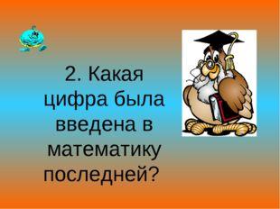 2. Какая цифра была введена в математику последней?