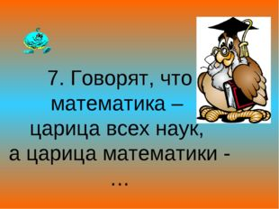 7. Говорят, что математика – царица всех наук, а царица математики -…