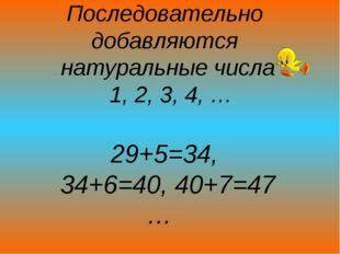 Последовательно добавляются натуральные числа 1, 2, 3, 4, … 29+5=34, 34+6=40