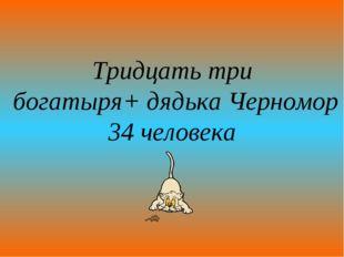 Тридцать три богатыря+ дядька Черномор 34 человека