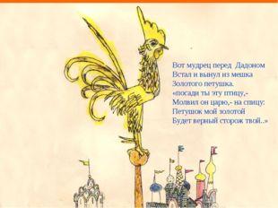 Вот мудрец перед Дадоном Встал и вынул из мешка Золотого петушка. «посади ты