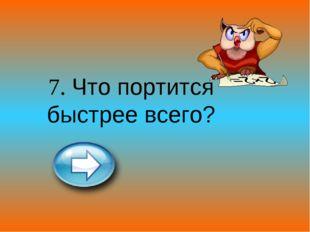 7. Что портится быстрее всего?