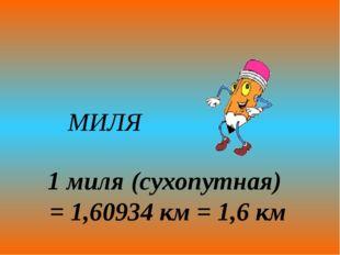 МИЛЯ 1 миля (сухопутная) = 1,60934 км = 1,6 км