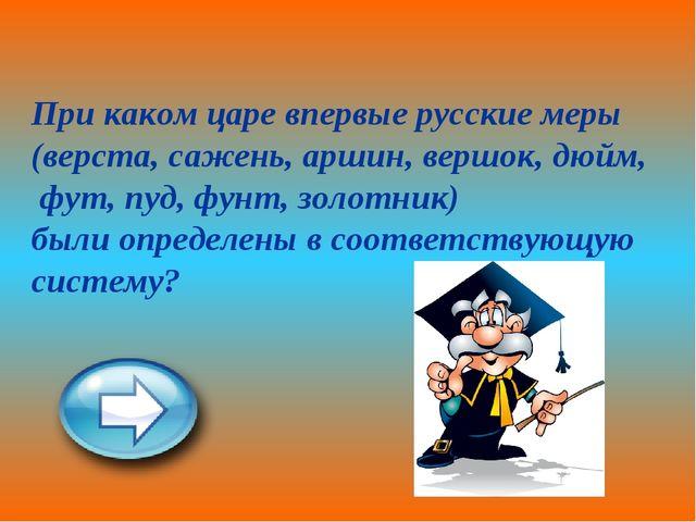 При каком царе впервые русские меры (верста, сажень, аршин, вершок, дюйм, фут...