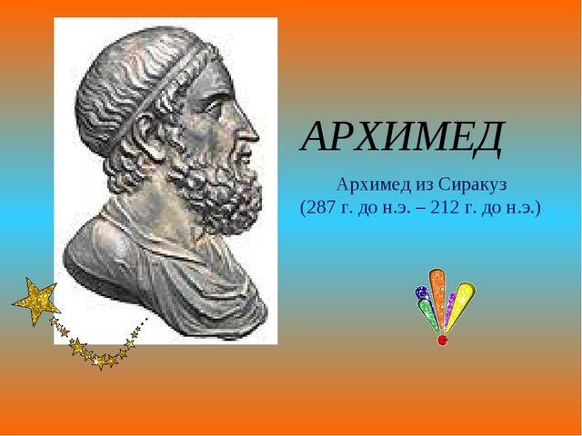 АРХИМЕД Архимед из Сиракуз (287 г. до н.э. – 212 г. до н.э.)