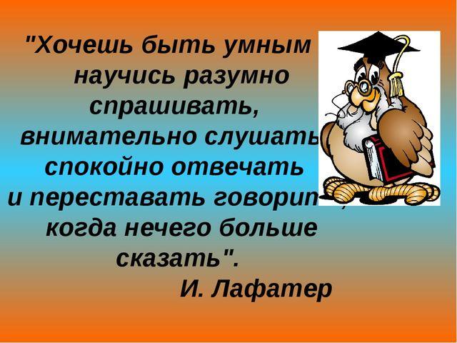 """""""Хочешь быть умным – научись разумно спрашивать, внимательно слушать, спокойн..."""