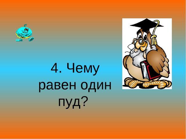 4. Чему равен один пуд?