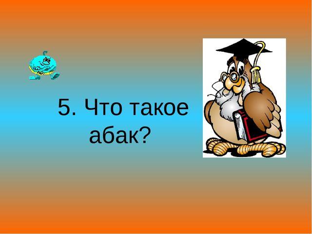 5. Что такое абак?